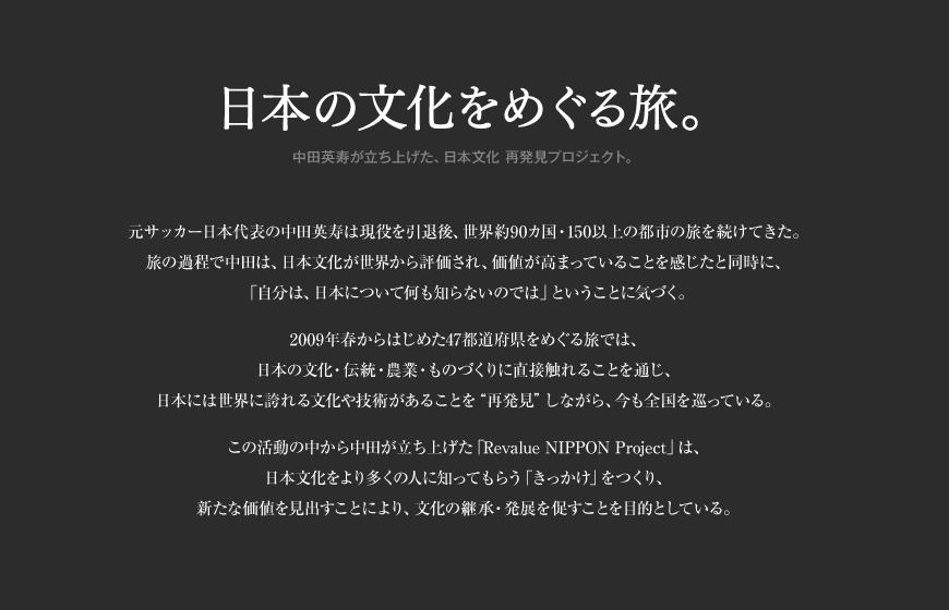 日本の文化をめぐる旅。中田英寿が立ち上げた、日本文化 再発見プロジェクト。元サッカー日本代表の中田英寿は現役を引退後、世界約90カ国・150以上の都市の旅を続けてきた。旅の過程で中田は、日本文化が世界から評価され、価値が高まっていることを感じたと同時に、「自分は、日本について何も知らないのでは」ということに気づく。2009年春からはじめた47都道府県をめぐる旅では、日本の文化・伝統・農業・ものづくりに直接触れることを通じ、日本には世界に誇れる文化や技術があることを